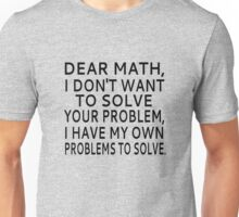 Dear Math, I Don't Want To Solve Your Problem Unisex T-Shirt