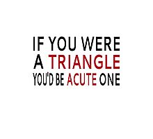 If You Were A Triangle, You'd Be Acute One Photographic Print