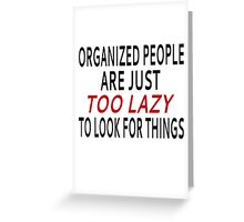 Organized People Are Just Too Lazy To Look For Things Greeting Card