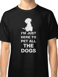 I'm Just Here To Pet All The Dogs Classic T-Shirt