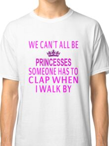 We Can't All Be Princesses Classic T-Shirt