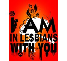 I am in lesbians with you! Photographic Print