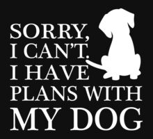 Sorry, I Can't. I Have Plans With My Dog. by lolotees