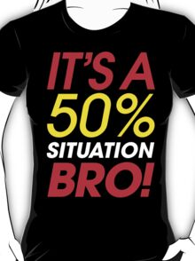 It's A 50% Situation Bro! T-Shirt