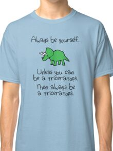 Always Be Yourself, Unless You Can Be A Triceratops Classic T-Shirt