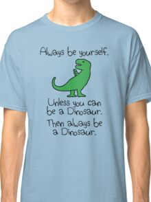 Always Be Yourself, Unless You Can Be A Dinosaur Classic T-Shirt