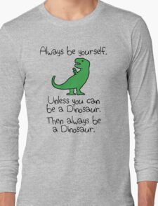 Always Be Yourself, Unless You Can Be A Dinosaur Long Sleeve T-Shirt