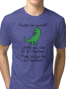 Always Be Yourself, Unless You Can Be A Dinosaur Tri-blend T-Shirt