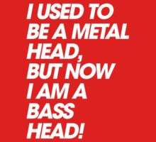 I Used To Be A MetalHead, But Now I Am A Basshead by DropBass