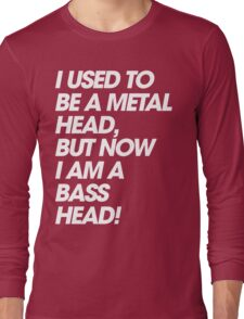 I Used To Be A MetalHead, But Now I Am A Basshead Long Sleeve T-Shirt