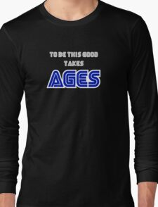 To be this good takes AGES Long Sleeve T-Shirt