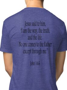 Jesus, 'I am the way, the truth, and the life.  No one comes to the Father except through me.' John 14:6. Black on White Tri-blend T-Shirt