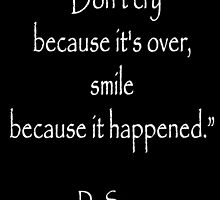"""Dr. Seuss, """"Don't cry because it's over, smile because it happened.""""  White type by TOM HILL - Designer"""