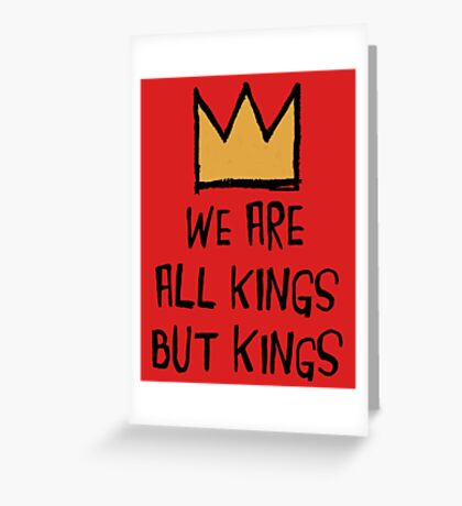 We Are All Kings But Kings Greeting Card