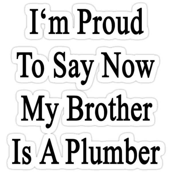 I'm Proud To Say Now My Brother Is A Plumber by supernova23