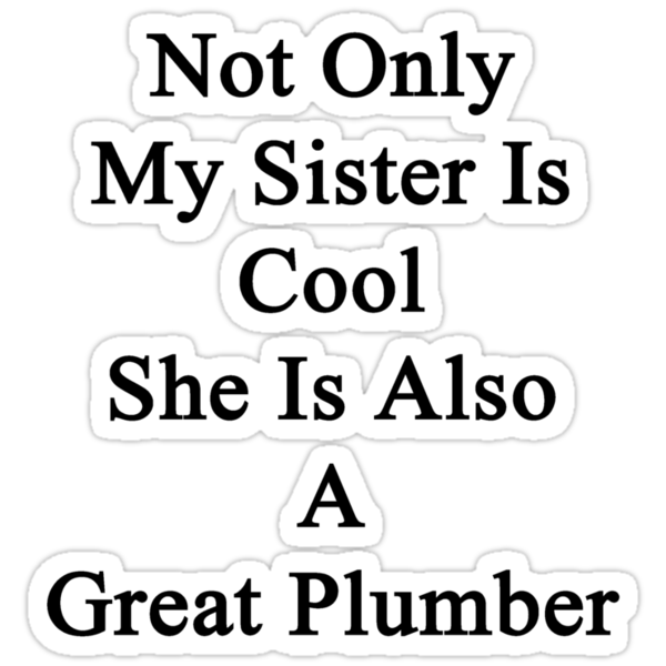 Not Only My Sister Is Cool She Is Also A Great Plumber by supernova23