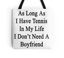 As Long As I Have Tennis In My Life I Don't Need A Boyfriend Tote Bag