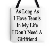 As Long As I Have Tennis In My Life I Don't Need A Girlfriend Tote Bag