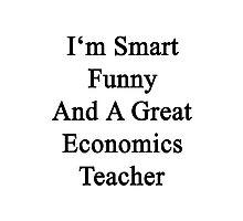 I'm Smart Funny And A Great Economics Teacher Photographic Print