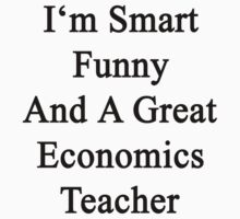 I'm Smart Funny And A Great Economics Teacher by supernova23
