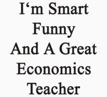 I'm Smart Funny And A Great Economics Teacher by supernova23