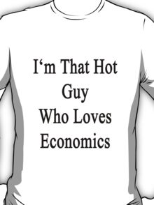 I'm That Hot Guy Who Loves Economics T-Shirt