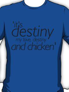 It's destiny, my love, destiny and chicken! T-Shirt