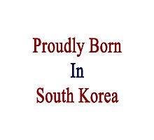 Proudly Born In South Korea Photographic Print