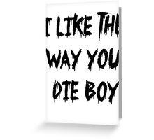 I like the way you die boy Greeting Card