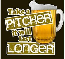 Beer - Take A Pitcher It Will Last Longer Photographic Print