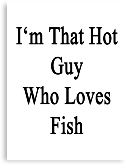 I'm That Hot Guy Who Loves Fish by supernova23