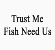 Trust Me Fish Need Us One Piece - Short Sleeve