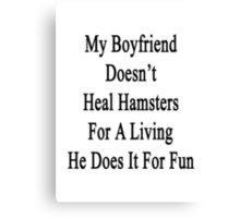 My Boyfriend Doesn't Heal Hamsters For A Living He Does It For Fun Canvas Print