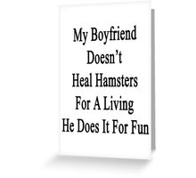 My Boyfriend Doesn't Heal Hamsters For A Living He Does It For Fun Greeting Card