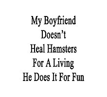 My Boyfriend Doesn't Heal Hamsters For A Living He Does It For Fun Photographic Print