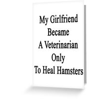 My Girlfriend Became A Veterinarian Only To Heal Hamsters Greeting Card