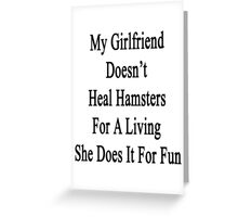 My Girlfriend Doesn't Heal Hamsters For A Living She Does It For Fun Greeting Card