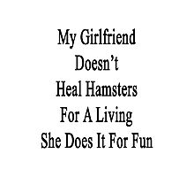 My Girlfriend Doesn't Heal Hamsters For A Living She Does It For Fun Photographic Print