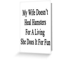 My Wife Doesn't Heal Hamsters For A Living She Does It For Fun Greeting Card