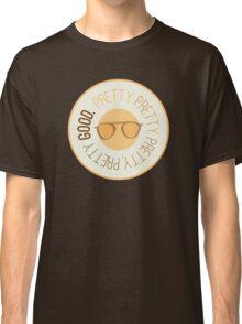 Pretty Pretty Pretty Pretty Good Classic T-Shirt