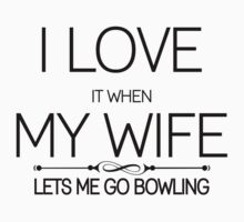 I Love It When My Wife Lets Me Go Bowling by incetelso