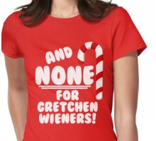 And NONE For Gretchen Wieners! - Mean Girls Christmas Womens Fitted T-Shirt