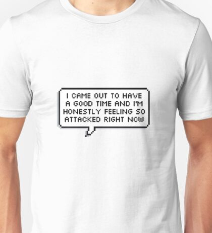 I Came Out To Have A Good Time And I'm Honestly Feeling So Attacked Right Now Unisex T-Shirt