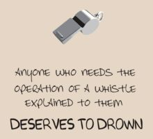 Anyone who needs the operation of a whistle explained to them deserves to drown. by thefinalproblem