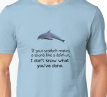 If your seatbelt makes a sound like a dolphin, I don't know what you've done. Unisex T-Shirt