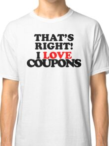 That's Right! I Love Coupons Classic T-Shirt