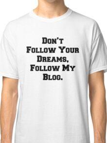 Don't Follow Your Dreams, Follow My Blog Shirt Classic T-Shirt