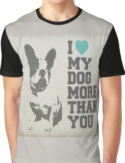 I LOVE MY DOG MORE THAN YOU Graphic T-Shirt