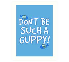 Don't be such a guppy! Art Print
