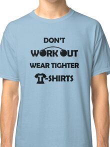Don't Work Out, Wear Tighter T-shirts Classic T-Shirt